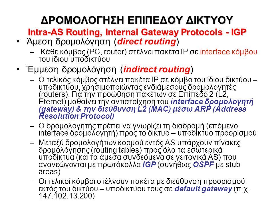ΠΙΝΑΚΑΣ ΔΡΜΟΛΟΓΗΣΗΣ ΣΕ HOST Host Routing Table •Εγγραφές του τύπου (N, R) –N: Δίκτυο προορισμού –R: Επόμενο interface δρομολογητή (gateway) •Host routing table σε λειτουργικό Windows από το μηχάνημα με IP 147.102.13.32 > netstat -nr Routing Table: Network Destination Netmask Gateway Interface Metric 0.0.0.0 0.0.0.0 147.102.13.200 147.102.13.32 20 127.0.0.0 255.0.0.0 127.0.0.1 127.0.0.1 1 147.102.13.0 255.255.255.0 147.102.13.32 147.102.13.32 20 147.102.13.32 255.255.255.255 127.0.0.1 127.0.0.1 20 147.102.255.255 255.255.255.255 147.102.13.32 147.102.13.32 20 224.0.0.0 240.0.0.0 147.102.13.32 147.102.13.32 20 •Προς το ίδιο τοπικό υποδίκτυο 147.102.13.0/24 σαν gateway ορίζεται κατευθείαν (direct) το τοπικό interface 147.102.13.32 –Προς destination dolly.netmode.ntua.gr (147.102.13.10) gateway θα είναι το τοπικό interface 147.102.13.32 •Προς όλα τα άλλα δίκτυα 0.0.0.0 σαν gateway ορίζεται το 147.102.13.200 (default gateway: router.netmode.ntua.gr) •Προς local host 127.0.0.0/8 (π.χ.