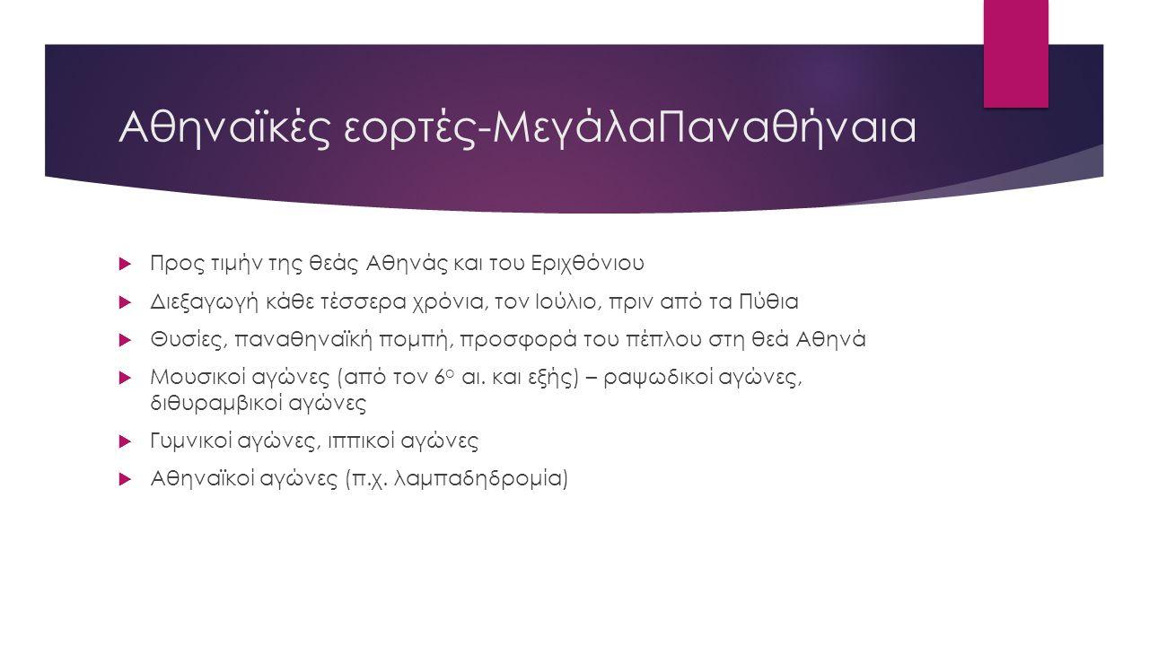 Αθηναϊκές εορτές-ΜεγάλαΠαναθήναια  Προς τιμήν της θεάς Αθηνάς και του Εριχθόνιου  Διεξαγωγή κάθε τέσσερα χρόνια, τον Ιούλιο, πριν από τα Πύθια  Θυσίες, παναθηναϊκή πομπή, προσφορά του πέπλου στη θεά Αθηνά  Μουσικοί αγώνες (από τον 6 ο αι.