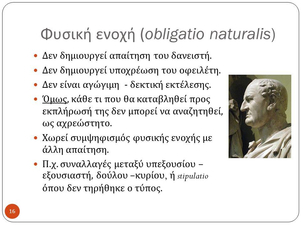 Φυσική ενοχή (obligatio naturalis) 16  Δεν δημιουργεί απαίτηση του δανειστή.