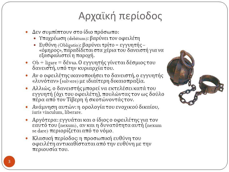 Αρχαϊκή περίοδος  Δεν συμπίπτουν στο ίδιο πρόσωπο :  Υποχρέωση (debitum): βαρύνει τον οφειλέτη  Ευθύνη (Obligatio): βαρύνει τρίτο = εγγυητής – « όμηρος », παραδίδεται στα χέρια του δανειστή για να εξασφαλιστεί η παροχή.