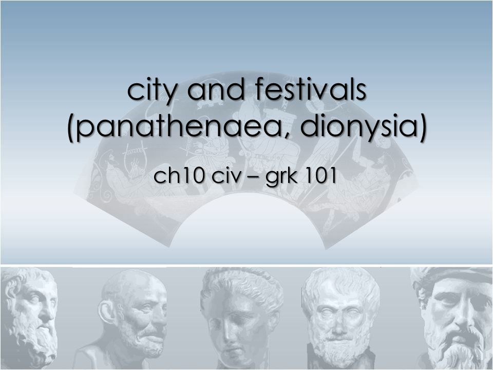 city and festivals (panathenaea, dionysia) ch10 civ – grk 101