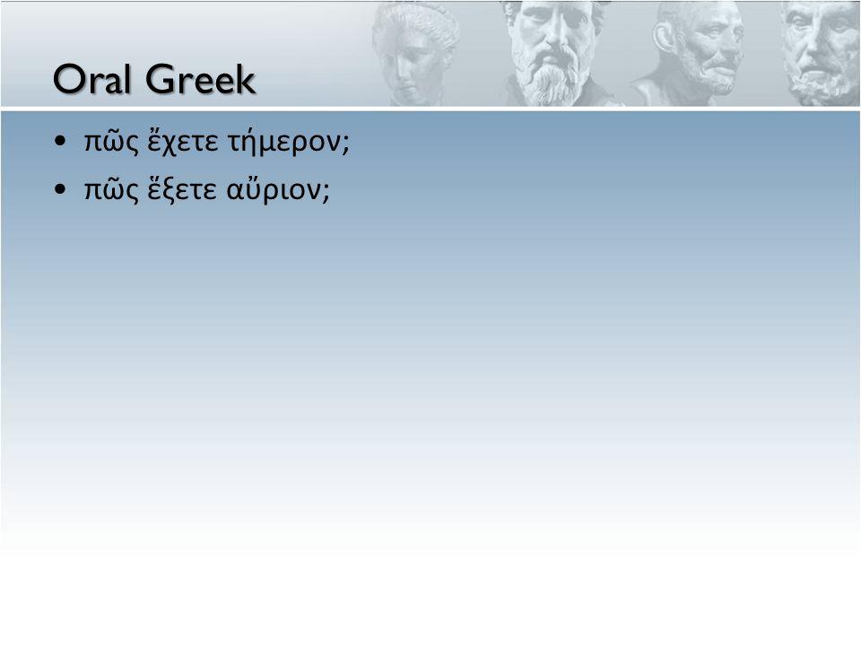 Oral Greek •πῶς ἔχετε τήμερον; •πῶς ἕξετε αὔριον;