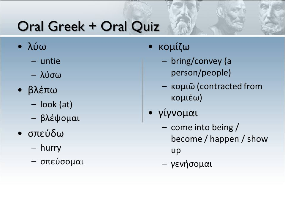 Oral Greek + Oral Quiz •λύω –untie –λύσω •βλέπω –look (at) –βλέψομαι •σπεύδω –hurry –σπεύσομαι •κομίζω – bring/convey (a person/people) – κομι ῶ (contracted from κομι έ ω ) •γίγνομαι – come into being / become / happen / show up – γεν ή σομαι