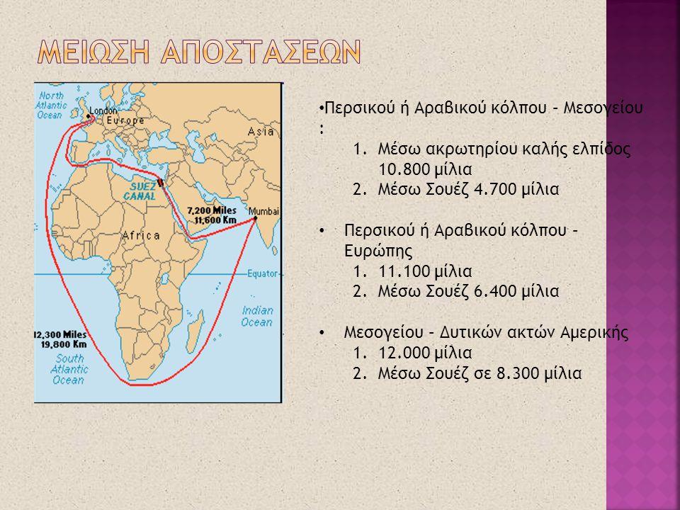 • Περσικού ή Αραβικού κόλπου – Μεσογείου : 1.Μέσω ακρωτηρίου καλής ελπίδος 10.800 μίλια 2.Μέσω Σουέζ 4.700 μίλια • Περσικού ή Αραβικού κόλπου – Ευρώπη