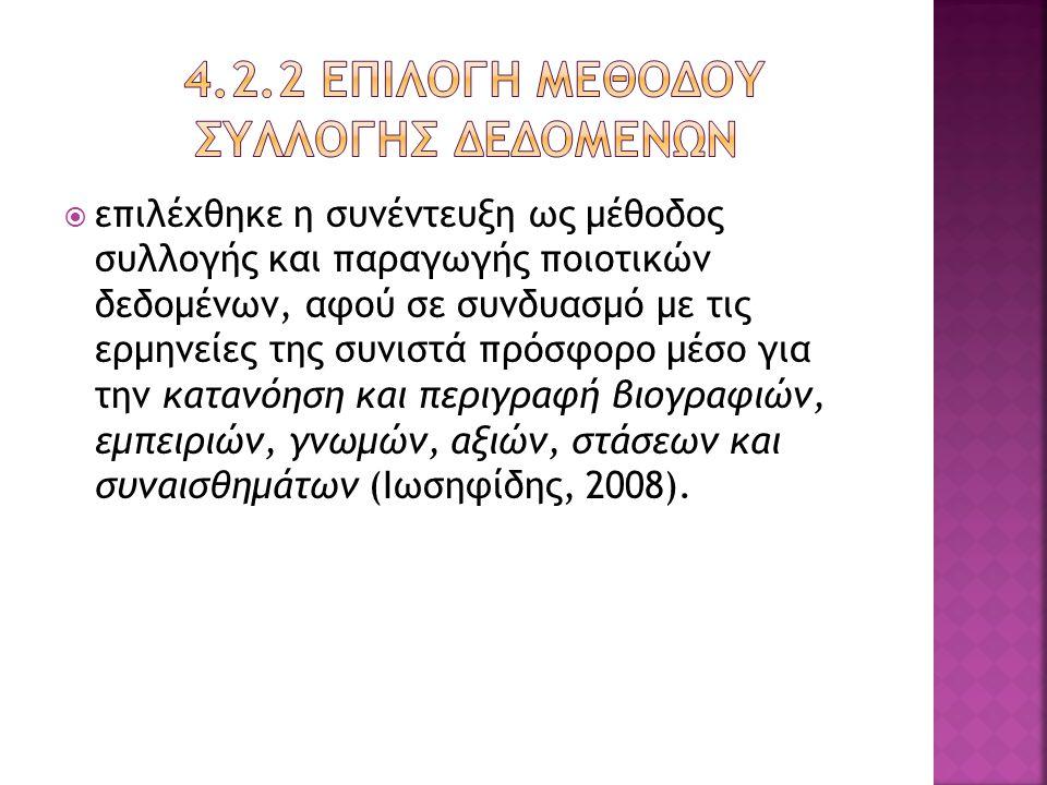  επιλέχθηκε η συνέντευξη ως μέθοδος συλλογής και παραγωγής ποιοτικών δεδομένων, αφού σε συνδυασμό με τις ερμηνείες της συνιστά πρόσφορο μέσο για την κατανόηση και περιγραφή βιογραφιών, εμπειριών, γνωμών, αξιών, στάσεων και συναισθημάτων (Ιωσηφίδης, 2008).