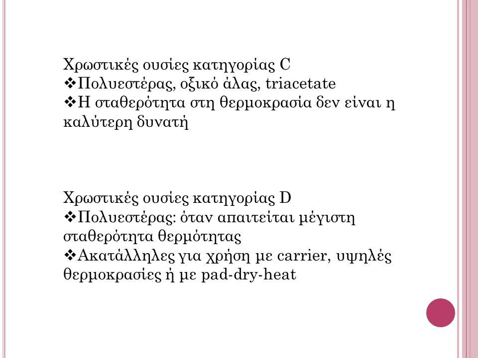 Χρωστικές ουσίες κατηγορίας C  Πολυεστέρας, οξικό άλας, triacetate  Η σταθερότητα στη θερμοκρασία δεν είναι η καλύτερη δυνατή Χρωστικές ουσίες κατηγορίας D  Πολυεστέρας: όταν απαιτείται μέγιστη σταθερότητα θερμότητας  Ακατάλληλες για χρήση με carrier, υψηλές θερμοκρασίες ή με pad-dry-heat