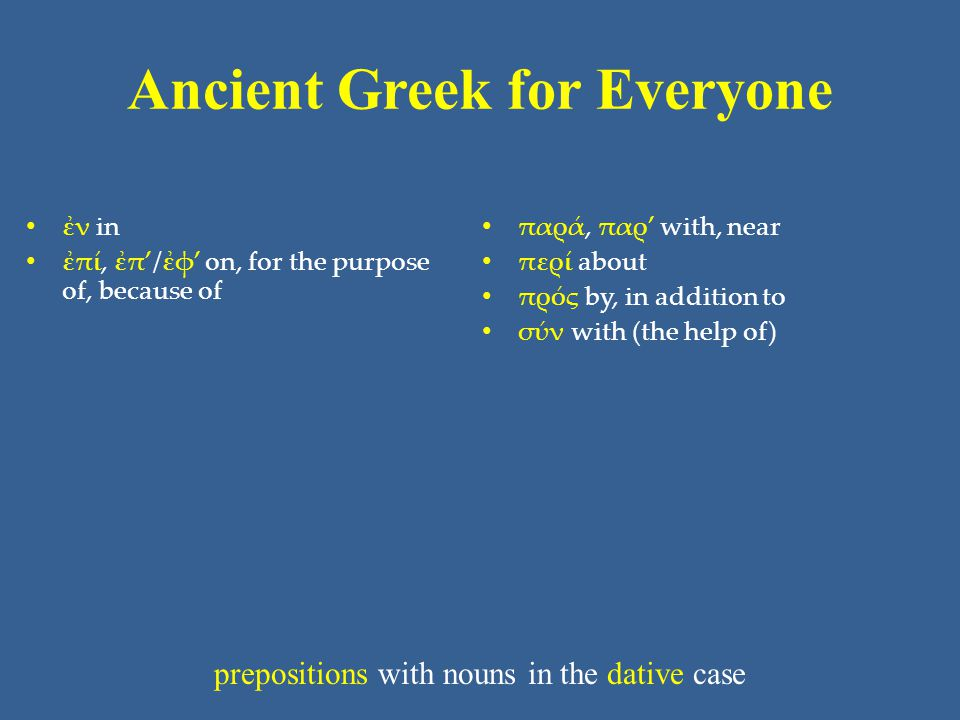 Ancient Greek for Everyone • ἐν in • ἐπί, ἐπ'/ἐφ' on, for the purpose of, because of • παρά, παρ' with, near • περί about • πρός by, in addition to •
