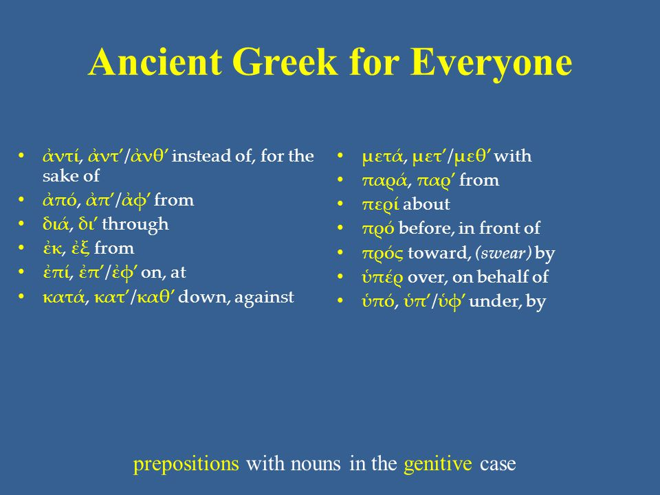 Ancient Greek for Everyone • ἀντί, ἀντ'/ἀνθ' instead of, for the sake of • ἀπό, ἀπ'/ἀφ' from • διά, δι' through • ἐκ, ἐξ from • ἐπί, ἐπ'/ἐφ' on, at • κατά, κατ'/καθ' down, against • μετά, μετ'/μεθ' with • παρά, παρ' from • περί about • πρό before, in front of • πρός toward, (swear) by • ὑπέρ over, on behalf of • ὑπό, ὑπ'/ὑφ' under, by prepositions with nouns in the genitive case