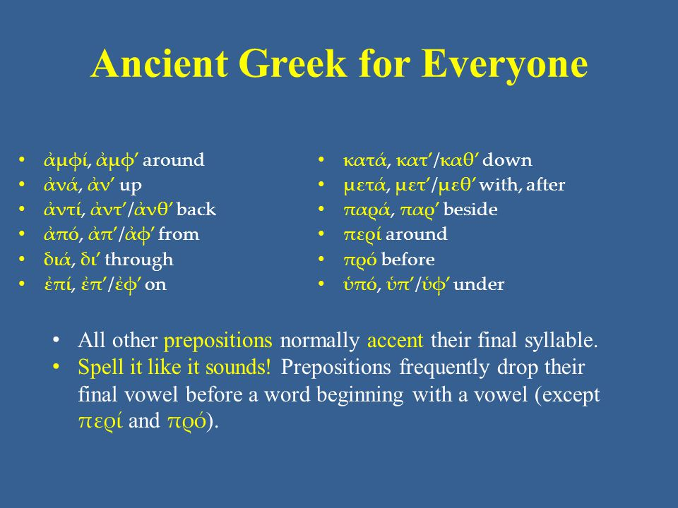Ancient Greek for Everyone • ἀμφί, ἀμφ' around • ἀνά, ἀν' up • ἀντί, ἀντ'/ἀνθ' back • ἀπό, ἀπ'/ἀφ' from • διά, δι' through • ἐπί, ἐπ'/ἐφ' on • κατά, κατ'/καθ' down • μετά, μετ'/μεθ' with, after • παρά, παρ' beside • περί around • πρό before • ὑπό, ὑπ'/ὑφ' under • All other prepositions normally accent their final syllable.