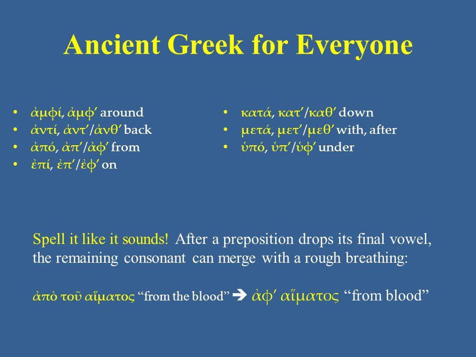 Ancient Greek for Everyone • ἀμφί, ἀμφ' around • ἀντί, ἀντ'/ἀνθ' back • ἀπό, ἀπ'/ἀφ' from • ἐπί, ἐπ'/ἐφ' on • κατά, κατ'/καθ' down • μετά, μετ'/μεθ' w