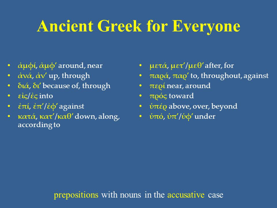 Ancient Greek for Everyone • ἀμφί, ἀμφ' around, near • ἀνά, ἀν' up, through • διά, δι' because of, through • εἰς/ἐς into • ἐπί, ἐπ'/ἐφ' against • κατά, κατ'/καθ' down, along, according to • μετά, μετ'/μεθ' after, for • παρά, παρ' to, throughout, against • περί near, around • πρός toward • ὑπέρ above, over, beyond • ὑπό, ὑπ'/ὑφ' under prepositions with nouns in the accusative case