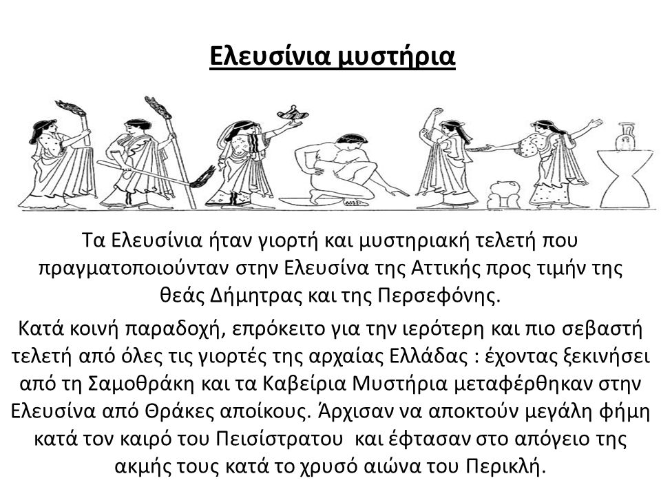 Ελευσίνια μυστήρια Τα Ελευσίνια ήταν γιορτή και μυστηριακή τελετή που πραγματοποιούνταν στην Ελευσίνα της Αττικής προς τιμήν της θεάς Δήμητρας και της
