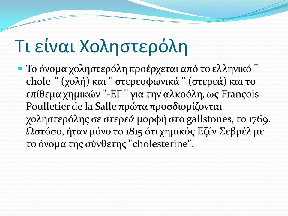 Τι είναι Χοληστερόλη  Το όνομα χοληστερόλη προέρχεται από το ελληνικό '' chole-'' (χολή) και '' στερεοφωνικά '' (στερεά) και το επίθεμα χημικών ''-ΕΓ