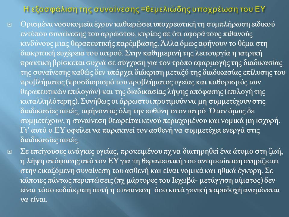  Α ) Η παροχή της απαραίτητης πληροφορίας από τον ΕΥ και η κατανόησή της από τον ασθενή ( στηρίζεται στις βασικές αρχές της ηθικής περί αυτονομίας του ασθενή και σεβασμού των ανθρωπίνων δικαιωμάτων )  Β ) Η ικανότητα αντίληψης και εκτίμησης των συνεπειών ή επιπτώσεων της απόφασής του και  Γ ) Η ελευθερία επιλογής και απόφασης χωρίς βία ( ορατή ή αόρατη ), πειθαναγκασμό και χειραγώγηση  Το περιεχόμενο της ενημέρωσης οφείλει να περιλαμβάνει : α ) περιγραφή της θεραπευτικής μεθόδου και των αναμενόμενων επιπτώσεών της ( πχ διάρκεια νοσηλείας, χρόνος αποκατάστασης, αναμενόμενα προβλήματα ), β ) πληροφόρηση σχετικά με τις εναλλακτικές θεραπευτικές επιλογές, τα προσδοκώμενα οφέλη και τους συναφείς κινδύνους, γ ) τεκμηρίωση της μη αποδοχής άλλων υπαρκτών θεραπευτικών μέτρων με έμφαση στις πιθανές συνέπειές τους.