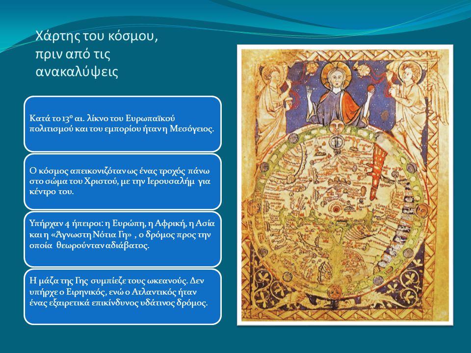 Χάρτης του κόσμου, πριν από τις ανακαλύψεις Κατά το 13 ο αι. λίκνο του Ευρωπαϊκού πολιτισμού και του εμπορίου ήταν η Μεσόγειος. Ο κόσμος απεικονιζόταν