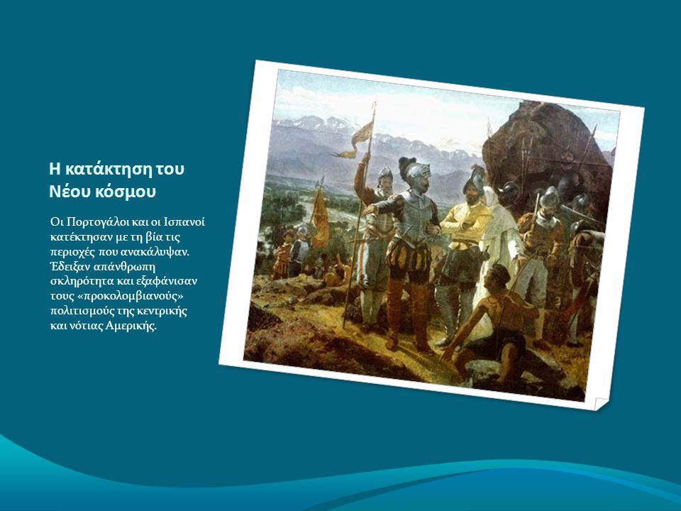 Η κατάκτηση του Νέου κόσμου Οι Πορτογάλοι και οι Ισπανοί κατέκτησαν με τη βία τις περιοχές που ανακάλυψαν. Έδειξαν απάνθρωπη σκληρότητα και εξαφάνισαν