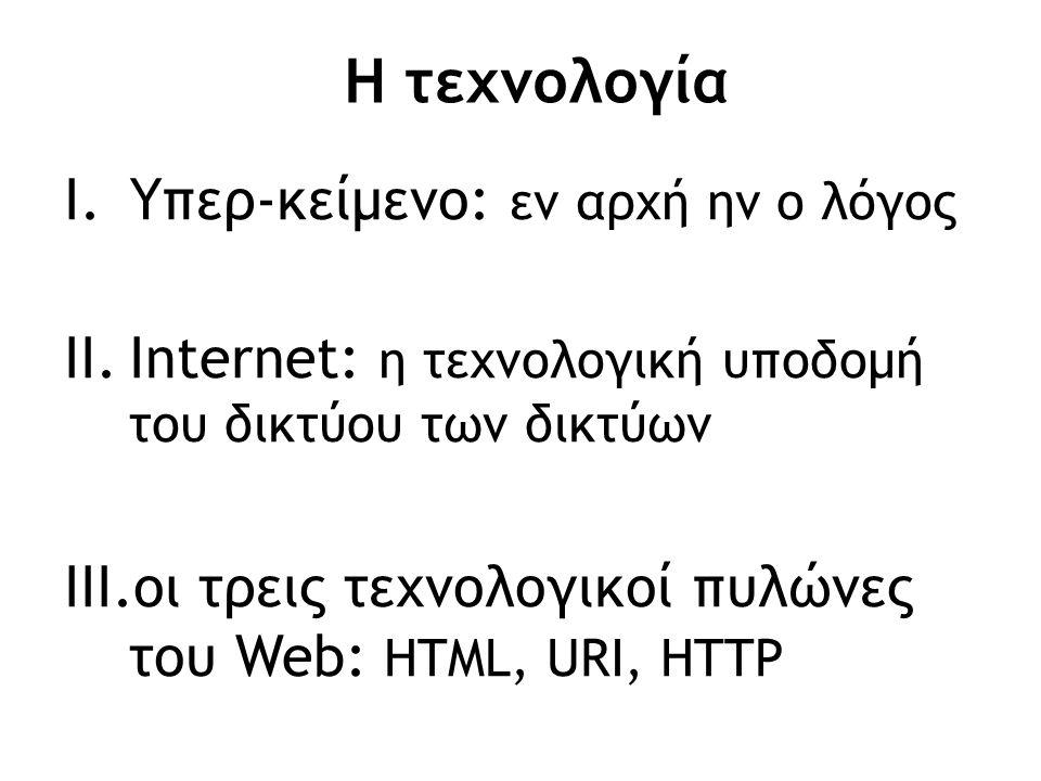 Η τεχνολογία I.Υπερ-κείμενο: εν αρχή ην ο λόγος II.Internet: η τεχνολογική υποδομή του δικτύου των δικτύων III.οι τρεις τεχνολογικοί πυλώνες του Web: