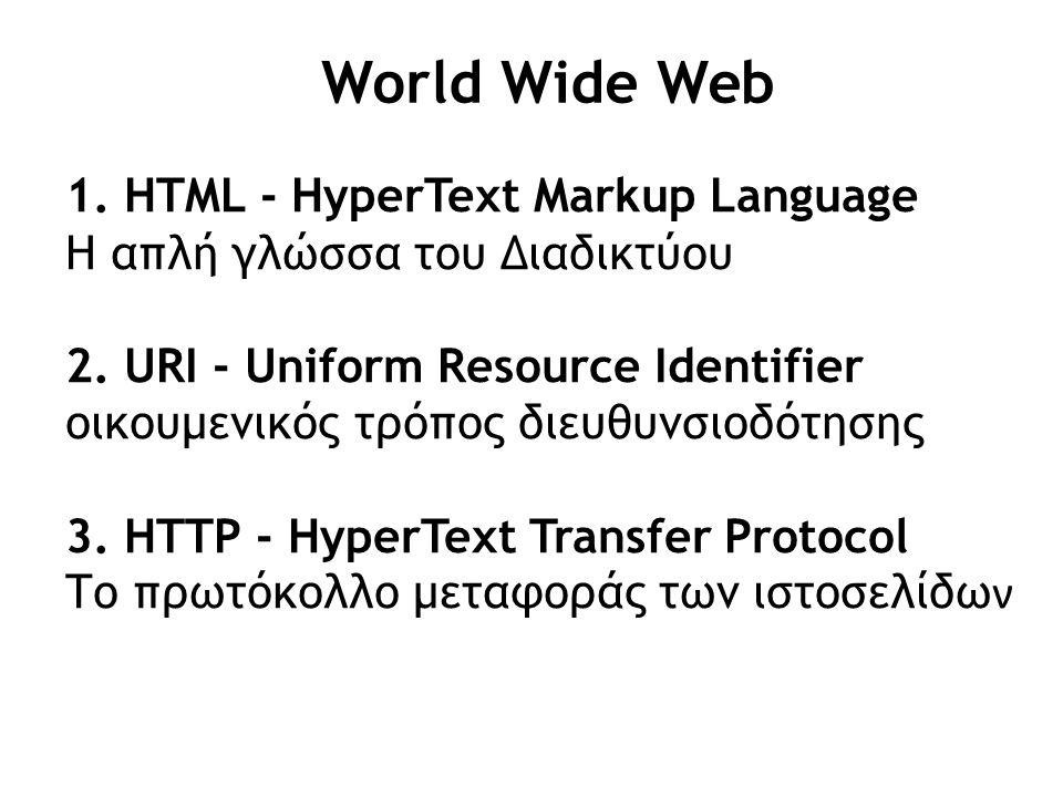 World Wide Web 1. HTML - HyperText Markup Language Η απλή γλώσσα του Διαδικτύου 2. URI - Uniform Resource Identifier οικουμενικός τρόπος διευθυνσιοδότ