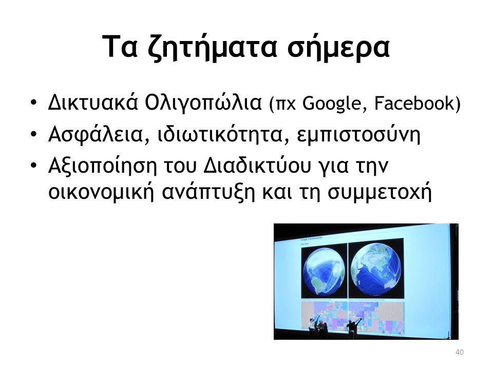 Τα ζητήματα σήμερα • Δικτυακά Ολιγοπώλια (πχ Google, Facebook) • Ασφάλεια, ιδιωτικότητα, εμπιστοσύνη • Αξιοποίηση του Διαδικτύου για την οικονομική αν