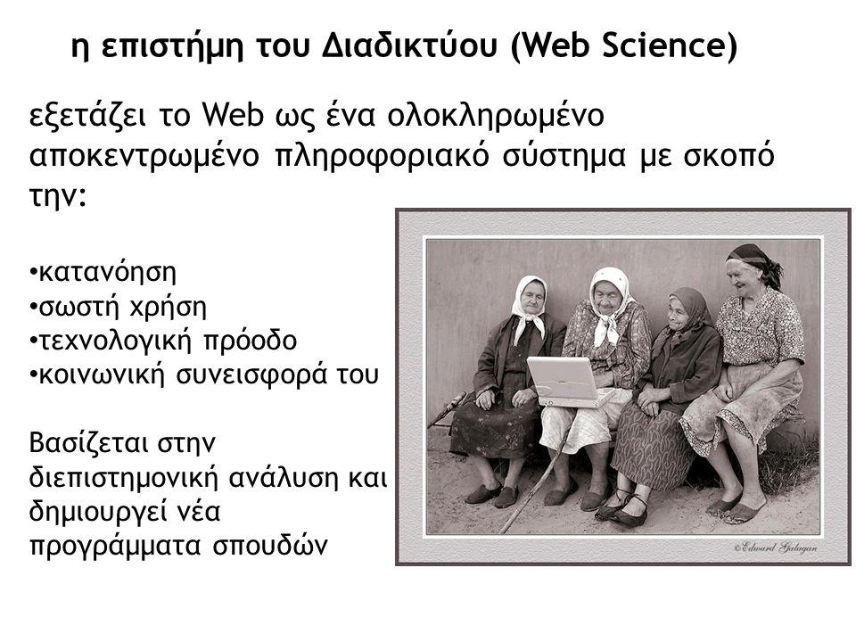 η επιστήμη του Διαδικτύου (Web Science) εξετάζει το Web ως ένα ολοκληρωμένο αποκεντρωμένο πληροφοριακό σύστημα με σκοπό την: • κατανόηση • σωστή χρήση