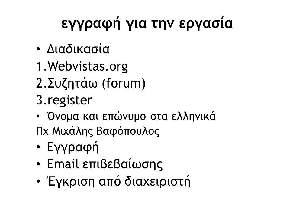 εγγραφή για την εργασία • Διαδικασία 1.Webvistas.org 2.Συζητάω (forum) 3.register • Όνομα και επώνυμο στα ελληνικά Πχ Μιχάλης Βαφόπουλος • Εγγραφή • E
