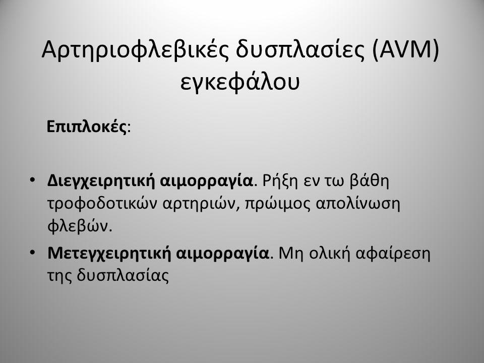 Αρτηριοφλεβικές δυσπλασίες (AVM) εγκεφάλου Επιπλοκές: • Διεγχειρητική αιμορραγία. Ρήξη εν τω βάθη τροφοδοτικών αρτηριών, πρώιμος απολίνωση φλεβών. • Μ