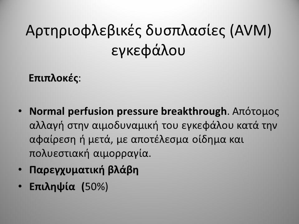 Αρτηριοφλεβικές δυσπλασίες (AVM) εγκεφάλου Επιπλοκές: • Normal perfusion pressure breakthrough. Απότομος αλλαγή στην αιμοδυναμική του εγκεφάλου κατά τ