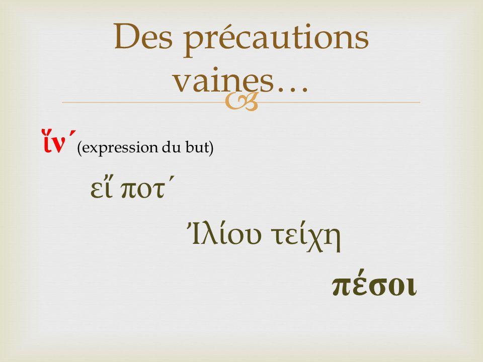  ἵ ν ´ (expression du but) ε ἴ ποτ ´ Ἰ λ ί ου τε ί χη π έ σοι Des précautions vaines…