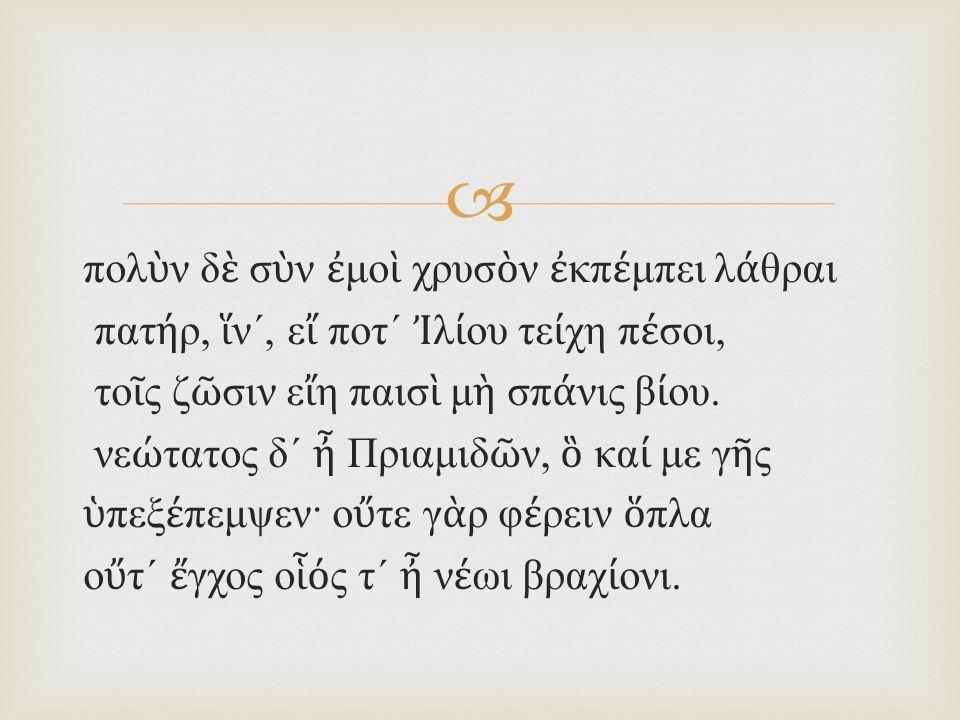  νε ώ τατος δ ´ ἦ Πριαμιδ ῶ ν, ὃ κα ί με γ ῆ ς ὑ πεξ έ πεμψεν· ο ὔ τε γ ὰ ρ φ έ ρειν ὅ πλα ο ὔ τ ´ ἔ γχος ο ἷό ς τ ´ ἦ ν έ ωι βραχ ί ονι.