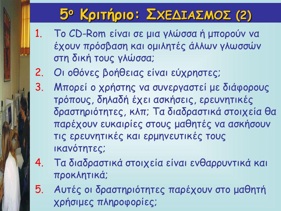 5 ο Κριτήριο: Σ ΧΕΔΙΑΣΜΟΣ(2) 5 ο Κριτήριο: Σ ΧΕΔΙΑΣΜΟΣ (2) 1.Το CD-Rom είναι σε μια γλώσσα ή μπορούν να έχουν πρόσβαση και ομιλητές άλλων γλωσσών στη δική τους γλώσσα; 2.Οι οθόνες βοήθειας είναι εύχρηστες; 3.Μπορεί ο χρήστης να συνεργαστεί με διάφορους τρόπους, δηλαδή έχει ασκήσεις, ερευνητικές δραστηριότητες, κλπ; Τα διαδραστικά στοιχεία θα παρέχουν ευκαιρίες στους μαθητές να ασκήσουν τις ερευνητικές και ερμηνευτικές τους ικανότητες; 4.Τα διαδραστικά στοιχεία είναι ενθαρρυντικά και προκλητικά; 5.Αυτές οι δραστηριότητες παρέχουν στο μαθητή χρήσιμες πληροφορίες;