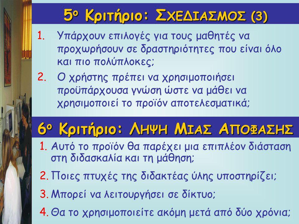 5 ο Κριτήριο: Σ ΧΕΔΙΑΣΜΟΣ(3) 5 ο Κριτήριο: Σ ΧΕΔΙΑΣΜΟΣ (3) 1.Υπάρχουν επιλογές για τους μαθητές να προχωρήσουν σε δραστηριότητες που είναι όλο και πιο πολύπλοκες; 2.Ο χρήστης πρέπει να χρησιμοποιήσει προϋπάρχουσα γνώση ώστε να μάθει να χρησιμοποιεί το προϊόν αποτελεσματικά; 6 ο Κριτήριο: Λ ΗΨΗ Μ ΙΑΣ Α ΠΟΦΑΣΗΣ 1.Αυτό το προϊόν θα παρέχει μια επιπλέον διάσταση στη διδασκαλία και τη μάθηση; 2.Ποιες πτυχές της διδακτέας ύλης υποστηρίζει; 3.Μπορεί να λειτουργήσει σε δίκτυο; 4.Θα το χρησιμοποιείτε ακόμη μετά από δύο χρόνια;