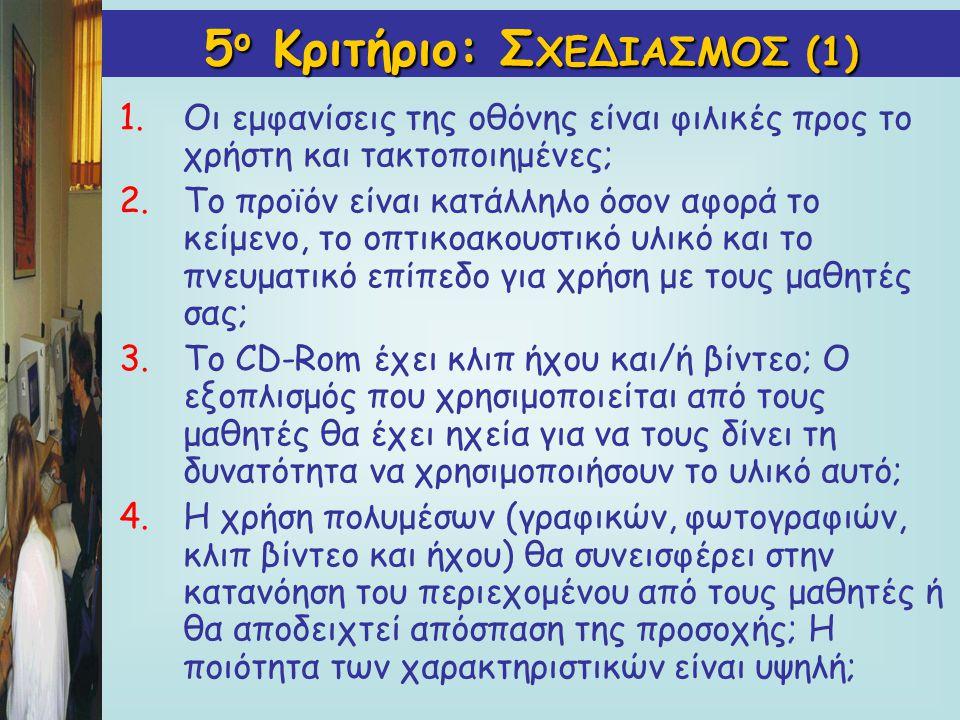 5 ο Κριτήριο: Σ ΧΕΔΙΑΣΜΟΣ(1) 5 ο Κριτήριο: Σ ΧΕΔΙΑΣΜΟΣ (1) 1.Οι εμφανίσεις της οθόνης είναι φιλικές προς το χρήστη και τακτοποιημένες; 2.Το προϊόν είναι κατάλληλο όσον αφορά το κείμενο, το οπτικοακουστικό υλικό και το πνευματικό επίπεδο για χρήση με τους μαθητές σας; 3.Το CD-Rom έχει κλιπ ήχου και/ή βίντεο; Ο εξοπλισμός που χρησιμοποιείται από τους μαθητές θα έχει ηχεία για να τους δίνει τη δυνατότητα να χρησιμοποιήσουν το υλικό αυτό; 4.Η χρήση πολυμέσων (γραφικών, φωτογραφιών, κλιπ βίντεο και ήχου) θα συνεισφέρει στην κατανόηση του περιεχομένου από τους μαθητές ή θα αποδειχτεί απόσπαση της προσοχής; Η ποιότητα των χαρακτηριστικών είναι υψηλή;