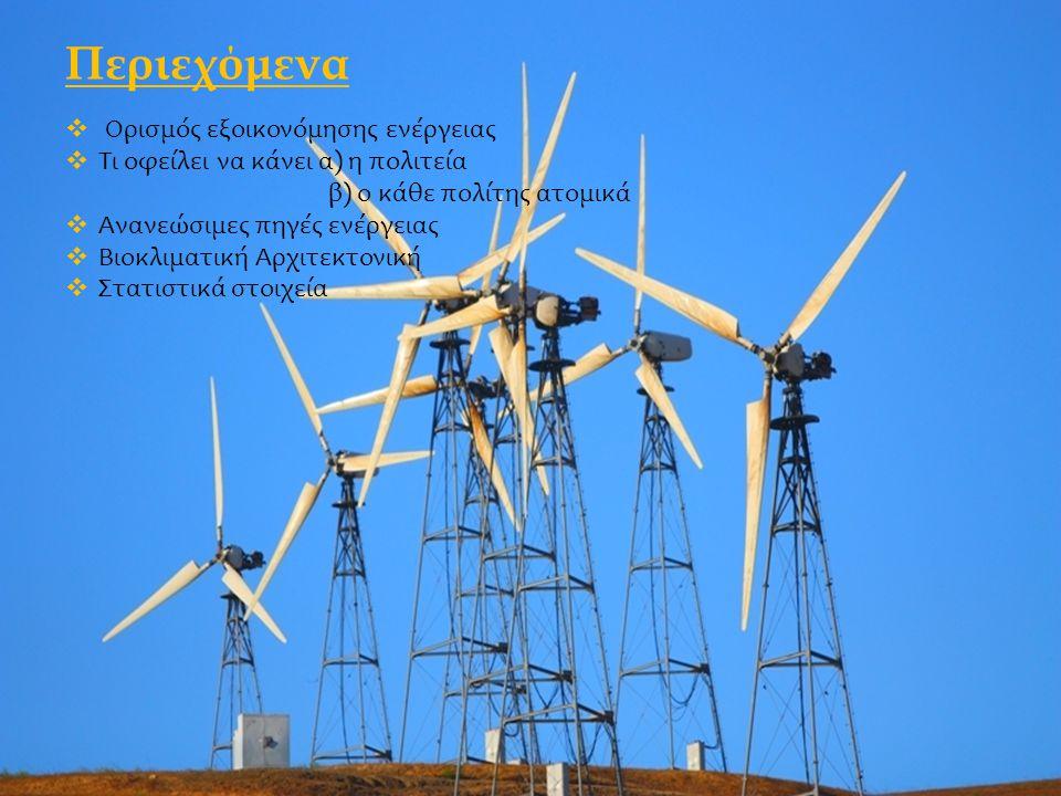 Περιεχόμενα  Ορισμός εξοικονόμησης ενέργειας  Τι οφείλει να κάνει α) η πολιτεία β) ο κάθε πολίτης ατομικά  Ανανεώσιμες πηγές ενέργειας  Βιοκλιματική Αρχιτεκτονική  Στατιστικά στοιχεία