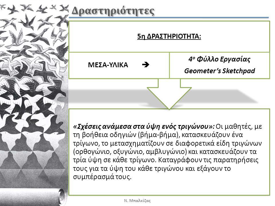 Δραστηριότητες «Σχέσεις ανάμεσα στα ύψη ενός τριγώνου»: Οι μαθητές, με τη βοήθεια οδηγιών (βήμα-βήμα), κατασκευάζουν ένα τρίγωνο, το μετασχηματίζουν σε διαφορετικά είδη τριγώνων (ορθογώνιο, οξυγώνιο, αμβλυγώνιο) και κατασκευάζουν τα τρία ύψη σε κάθε τρίγωνο.