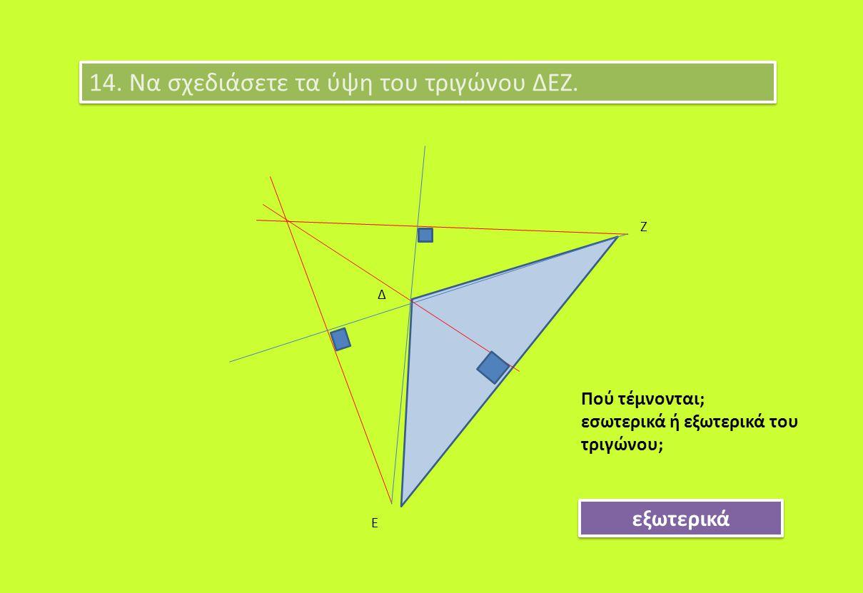 14. Να σχεδιάσετε τα ύψη του τριγώνου ΔΕΖ. Δ Ε Ζ Πού τέμνονται; εσωτερικά ή εξωτερικά του τριγώνου; εξωτερικά