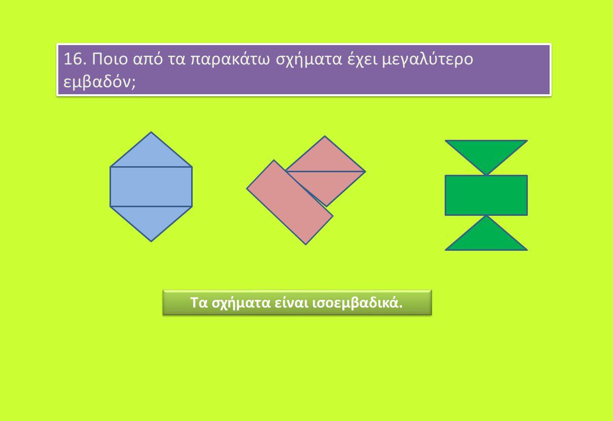 16. Ποιο από τα παρακάτω σχήματα έχει μεγαλύτερο εμβαδόν; Τα σχήματα είναι ισοεμβαδικά.