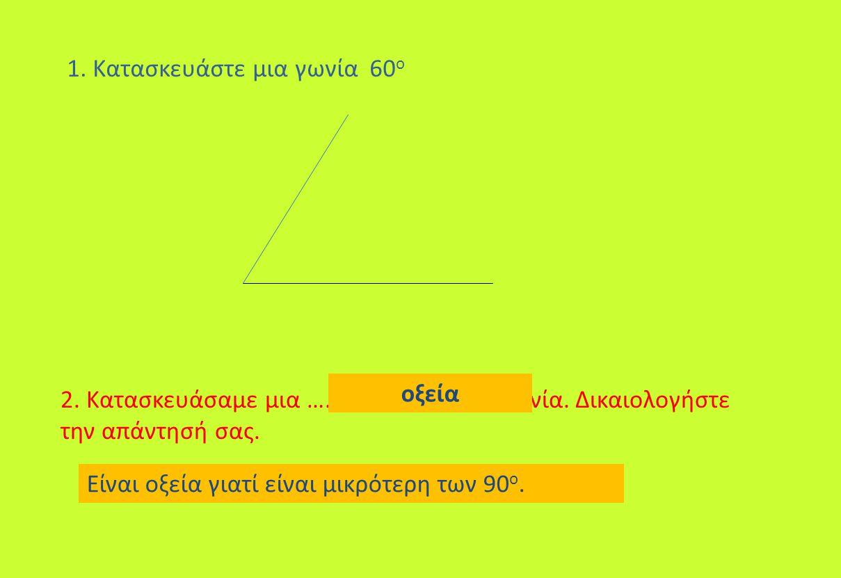 1. Κατασκευάστε μια γωνία 60 ο 2. Κατασκευάσαμε μια …………………………..γωνία. Δικαιολογήστε την απάντησή σας. οξεία Είναι οξεία γιατί είναι μικρότερη των 90