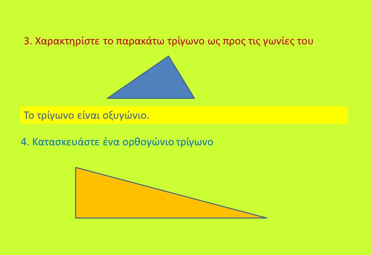 3. Χαρακτηρίστε το παρακάτω τρίγωνο ως προς τις γωνίες του Το τρίγωνο είναι οξυγώνιο. 4. Κατασκευάστε ένα ορθογώνιο τρίγωνο