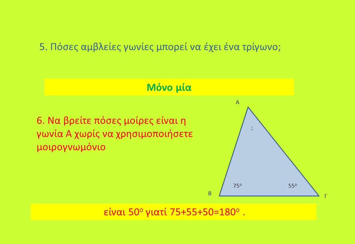 5. Πόσες αμβλείες γωνίες μπορεί να έχει ένα τρίγωνο; 6. Να βρείτε πόσες μοίρες είναι η γωνία Α χωρίς να χρησιμοποιήσετε μοιρογνωμόνιο είναι 50 ο γιατί