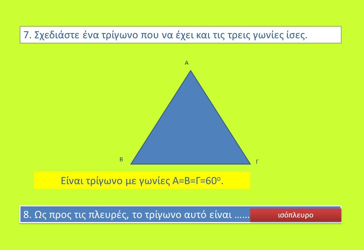Είναι τρίγωνο με γωνίες Α=Β=Γ=60 ο. 7. Σχεδιάστε ένα τρίγωνο που να έχει και τις τρεις γωνίες ίσες. Α Β Γ 8. Ως προς τις πλευρές, το τρίγωνο αυτό είνα