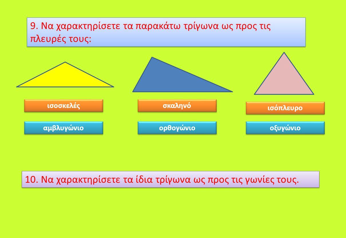 9. Να χαρακτηρίσετε τα παρακάτω τρίγωνα ως προς τις πλευρές τους: ισοσκελές σκαληνό ισόπλευρο 10. Να χαρακτηρίσετε τα ίδια τρίγωνα ως προς τις γωνίες