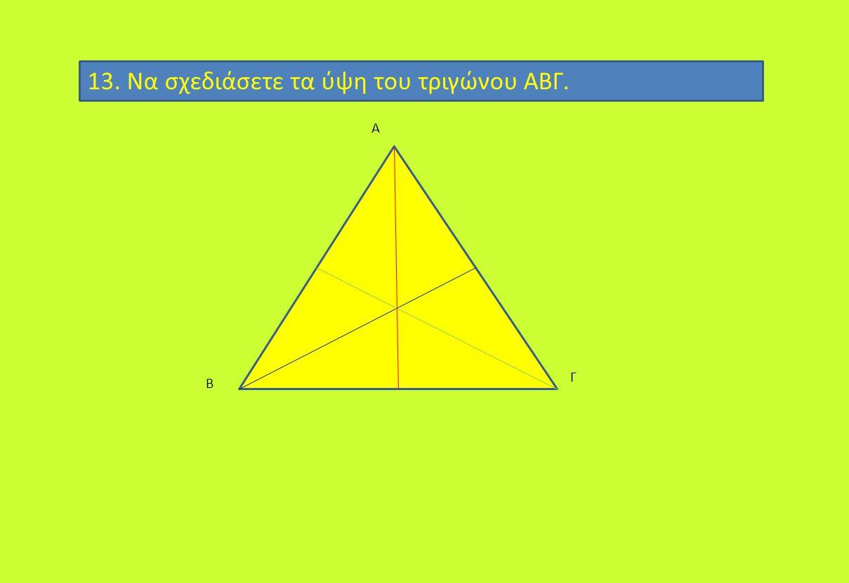 13. Να σχεδιάσετε τα ύψη του τριγώνου ΑΒΓ. Α Γ Β