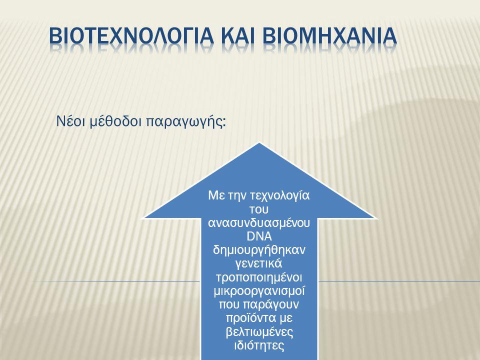 Νέοι μέθοδοι παραγωγής: Mε την τεχνολογία του ανασυνδυασμένου DNA δημιουργήθηκαν γενετικά τροποποιημένοι μικροοργανισμοί που παράγουν προϊόντα με βελτ