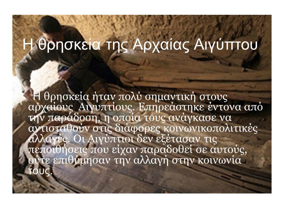 Η θρησκεία της Αρχαίας Αιγύπτου Η θρησκεία ήταν πολύ σημαντική στους αρχαίους Αιγυπτίους. Επηρεάστηκε έντονα από την παράδοση, η οποία τους ανάγκασε ν