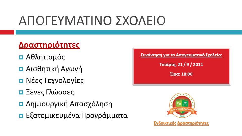 ΑΠΟΓΕΥΜΑΤΙΝΟ ΣΧΟΛΕΙΟ Συνάντηση για το Α π ογευματινό Σχολείο : Τετάρτη, 21 / 9 / 2011 Ώρα : 18:00 Συνάντηση για το Α π ογευματινό Σχολείο : Τετάρτη, 21 / 9 / 2011 Ώρα : 18:00 Δραστηριότητες  Αθλητισμός  Αισθητική Αγωγή  Νέες Τεχνολογίες  Ξένες Γλώσσες  Δημιουργική Απασχόληση  Εξατομικευμένα Προγράμματα Ενδεικτικές Ενδεικτικές Δραστηριότητες Δραστηριότητες Ενδεικτικές Δραστηριότητες