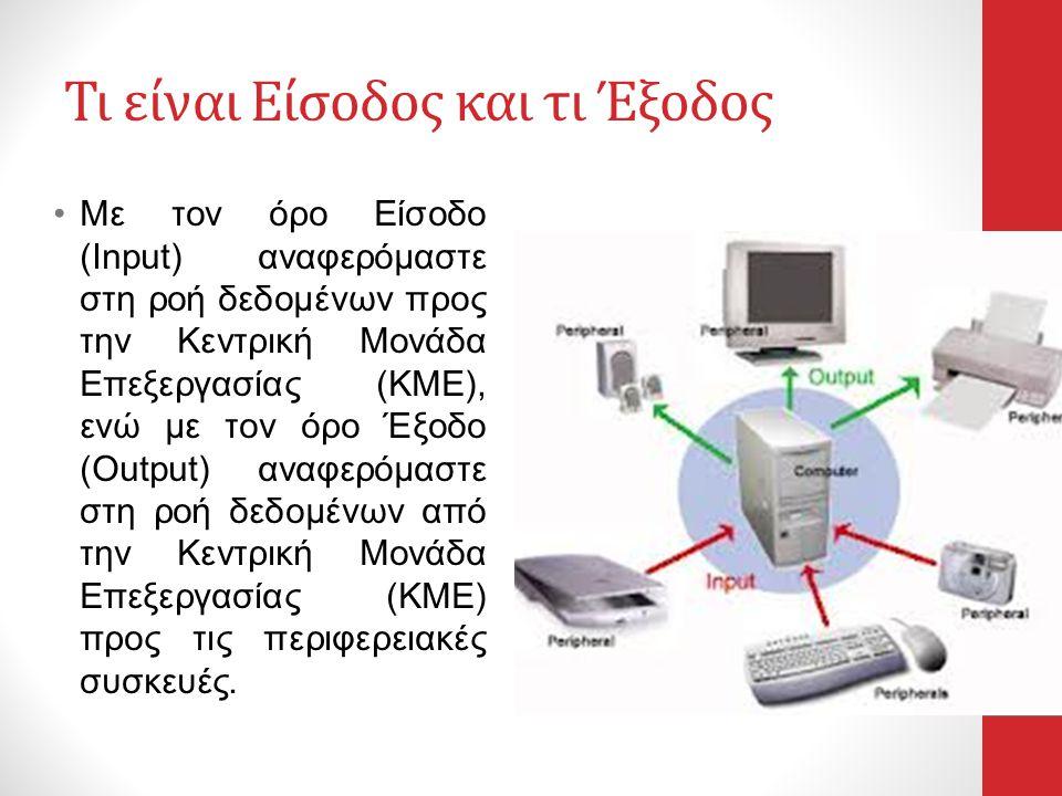 Τι είναι Είσοδος και τι Έξοδος •Με τον όρο Είσοδο (Input) αναφερόμαστε στη ροή δεδομένων προς την Κεντρική Μονάδα Επεξεργασίας (ΚΜΕ), ενώ με τον όρο Έ
