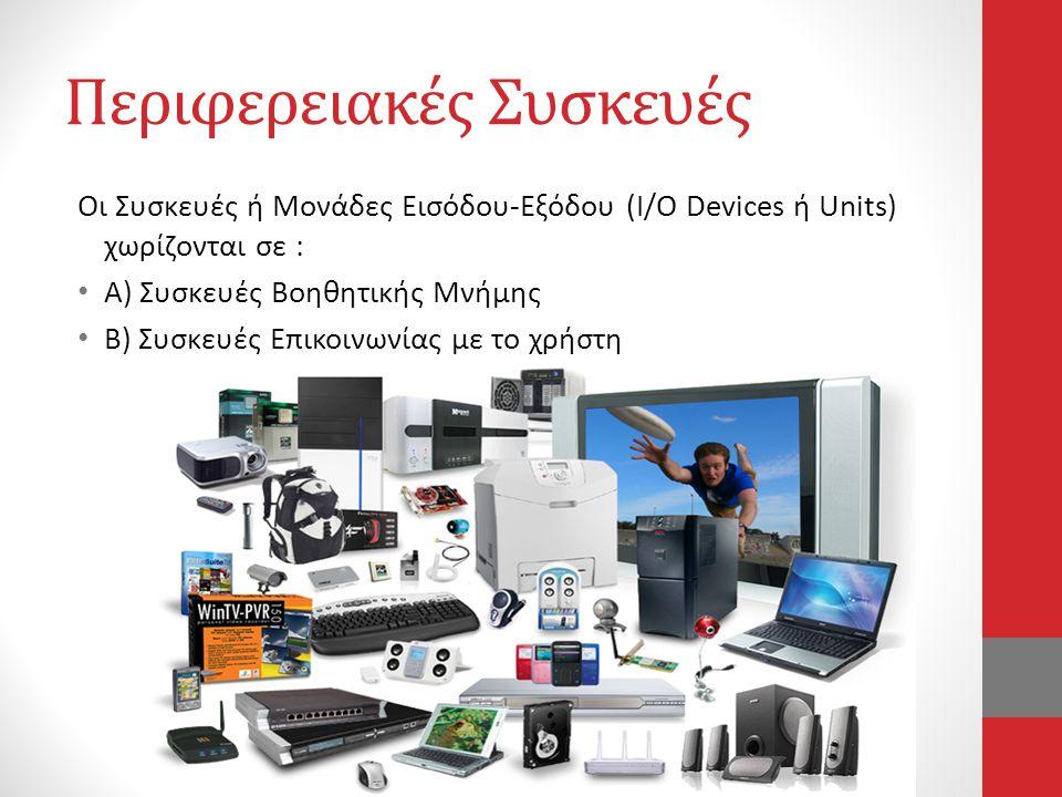 Περιφερειακές Συσκευές Οι Συσκευές ή Μονάδες Εισόδου-Εξόδου (I/O Devices ή Units) χωρίζονται σε : • Α) Συσκευές Βοηθητικής Μνήμης • Β) Συσκευές Επικοι