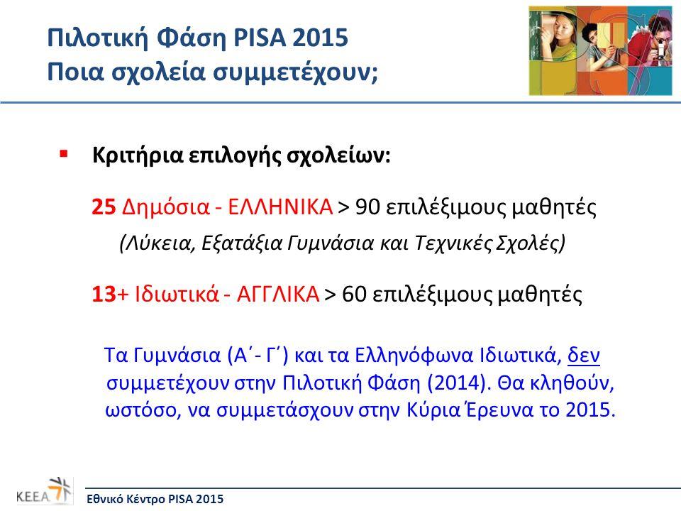 Πιλοτική Φάση PISA 2015 Ποια σχολεία συμμετέχουν; Εθνικό Κέντρο PISA 2015  Κριτήρια επιλογής σχολείων: 25 Δημόσια - ΕΛΛΗΝΙΚΑ > 90 επιλέξιμους μαθητές