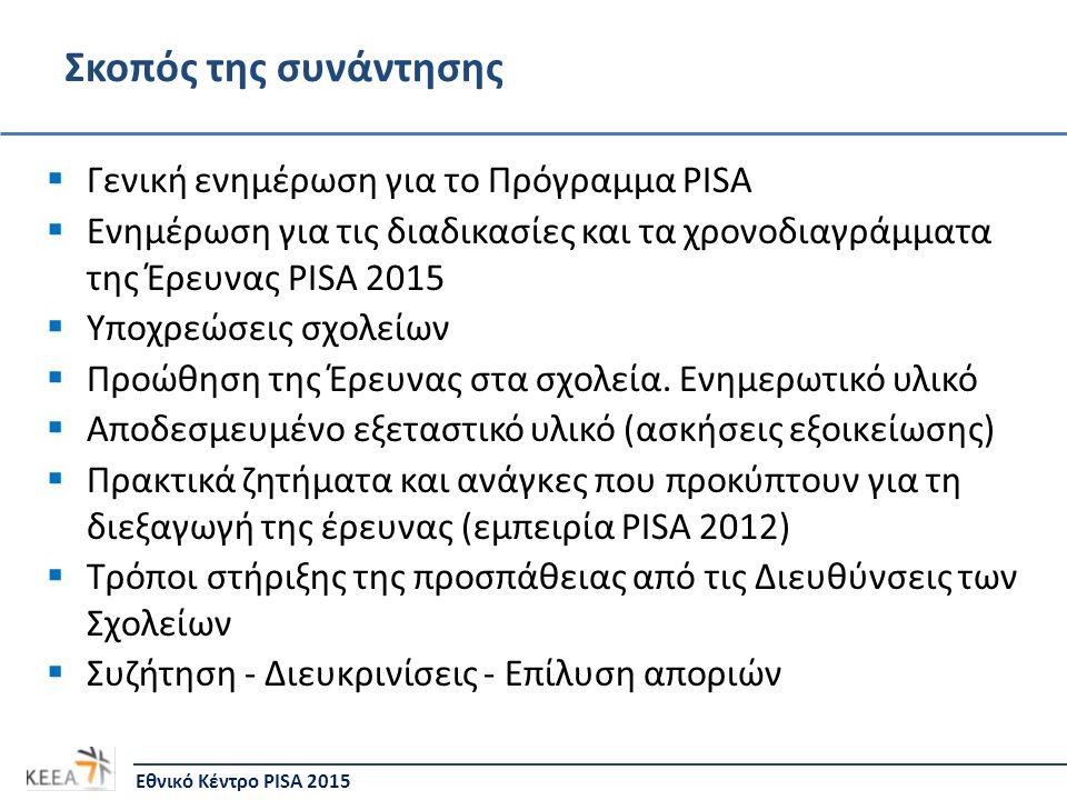 Γενικές Πληροφορίες για το Πρόγραμμα PISA • Τι είναι;  Διεθνής Έρευνα που ξεκίνησε το 2000  Στην έρευνα PISA 2015 συμμετέχουν περισσότερες από 70 χώρες – 2 η συμμετοχή της Κύπρου  Το Πρόγραμμα αναπτύσσεται σε 3ετείς κύκλους (PISA 2015: 6 ος κύκλος) • Από ποιον διοργανώνεται;  ΟΟΣΑ (Οργανισμός Οικονομικής Συνεργασίας και Ανάπτυξης)  Την ευθύνη για το σχεδιασμό και την εφαρμογή της έρευνας έχει Διεθνής Κοινοπραξία οργανισμών  Σε κάθε χώρα υπάρχει το Εθνικό Κέντρο PISA • Κέντρο Εκπαιδευτικής Έρευνας και Αξιολόγησης (ΚΕΕΑ) Εθνικό Κέντρο PISA 2015