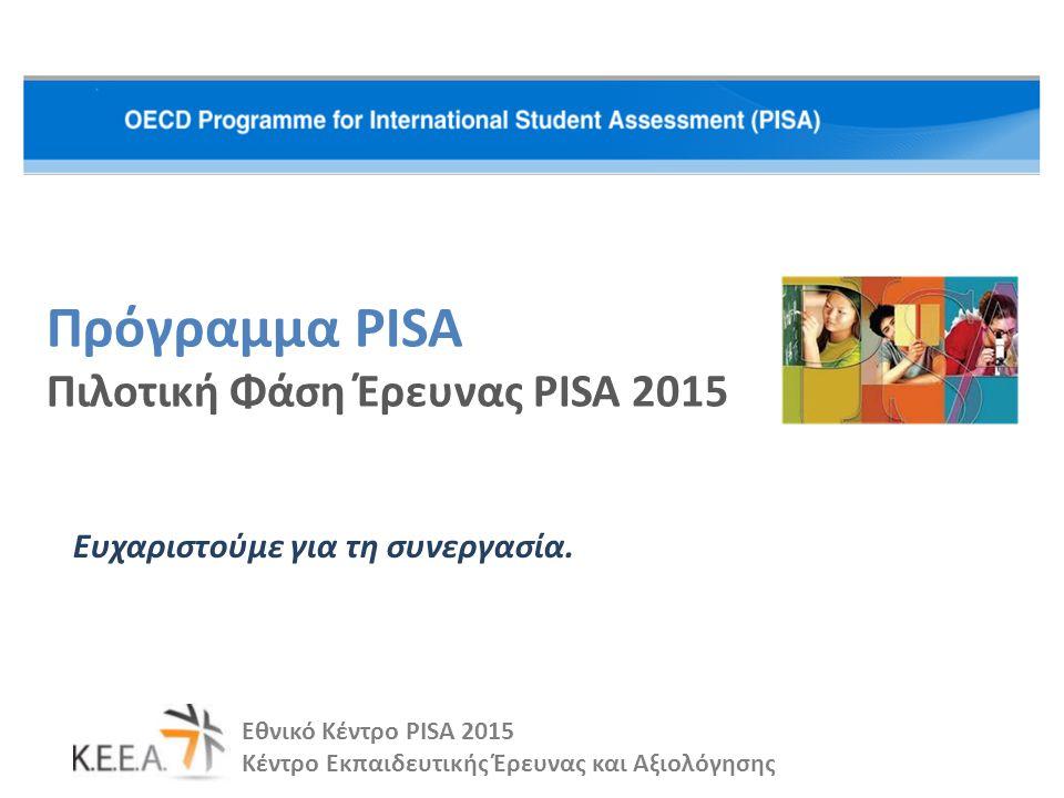 Πρόγραμμα PISA Πιλοτική Φάση Έρευνας PISA 2015 Ευχαριστούμε για τη συνεργασία. Εθνικό Κέντρο PISA 2015 Κέντρο Εκπαιδευτικής Έρευνας και Αξιολόγησης